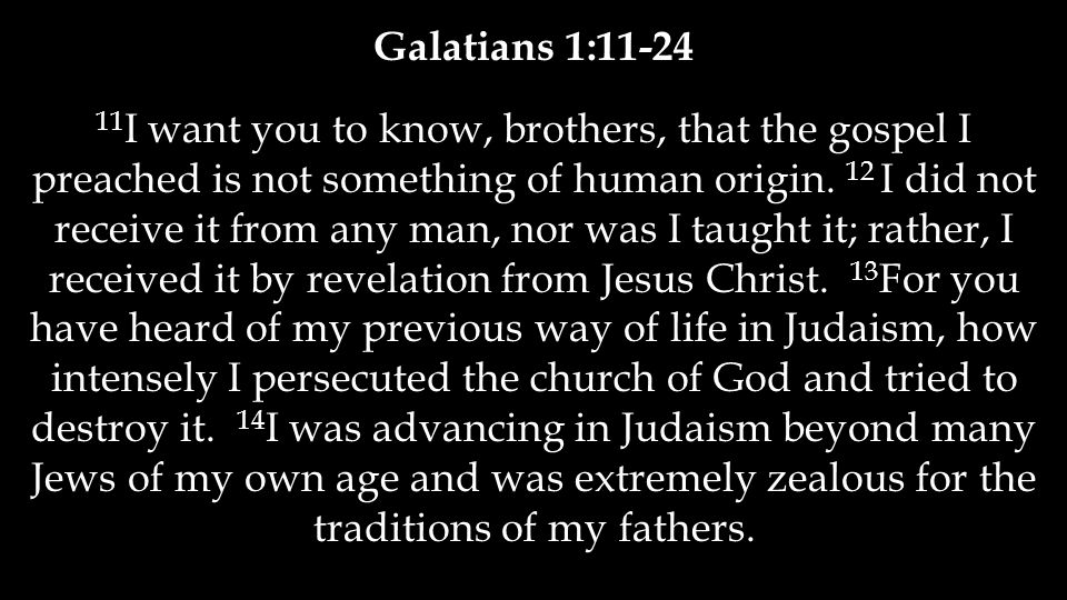 Galatians 1:11-24 11 I want you to know, brothers, that the gospel I preached is not something of human origin.
