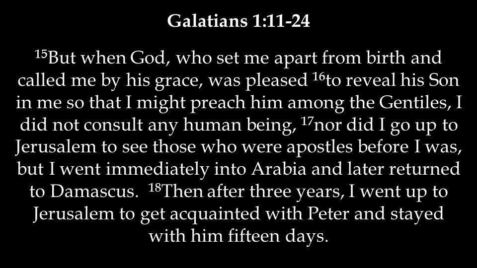 Galatians 1:11-24 15 But when God, who set me apart from birth and called me by his grace, was pleased 16 to reveal his Son in me so that I might preach him among the Gentiles, I did not consult any human being, 17 nor did I go up to Jerusalem to see those who were apostles before I was, but I went immediately into Arabia and later returned to Damascus.