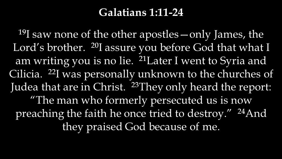 Galatians 1:11-24 19 I saw none of the other apostles—only James, the Lord's brother. 20 I assure you before God that what I am writing you is no lie.