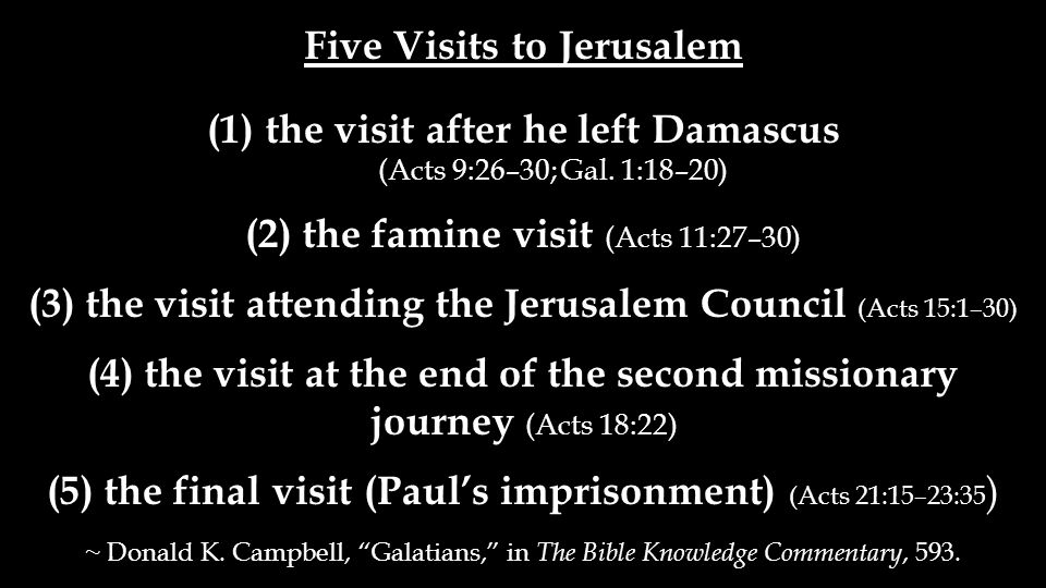 Five Visits to Jerusalem (1)the visit after he left Damascus (Acts 9:26–30; Gal. 1:18–20) (2) the famine visit (Acts 11:27–30) (3) the visit attending