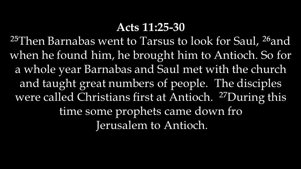 Acts 11:25-30 25 Then Barnabas went to Tarsus to look for Saul, 26 and when he found him, he brought him to Antioch.