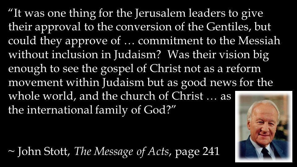 It was one thing for the Jerusalem leaders to give their approval to the conversion of the Gentiles, but could they approve of … commitment to the Messiah without inclusion in Judaism.