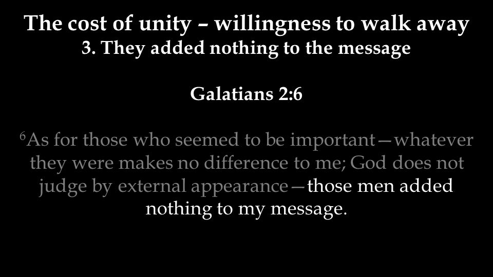 The cost of unity – willingness to walk away 3. They added nothing to the message Galatians 2:6 6 As for those who seemed to be important—whatever the