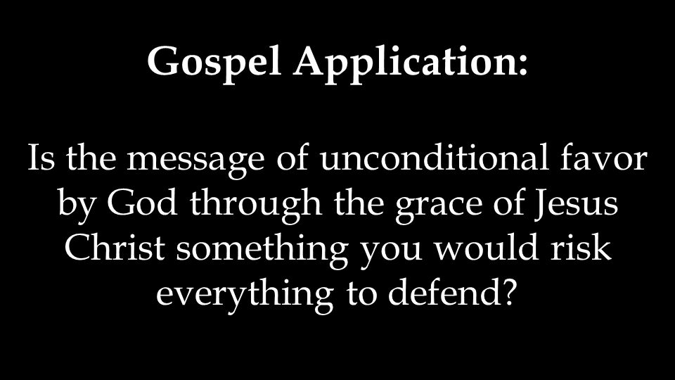 Is the message of unconditional favor by God through the grace of Jesus Christ something you would risk everything to defend?