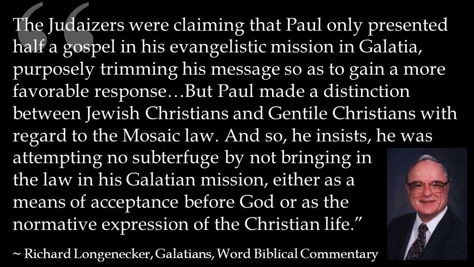""""""" The Judaizers were claiming that Paul only presented half a gospel in his evangelistic mission in Galatia, purposely trimming his message so as to g"""