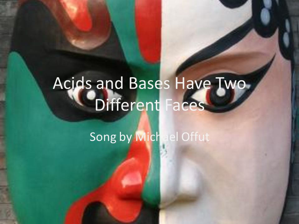 Acids and bases have two different faces, Two different personalities,