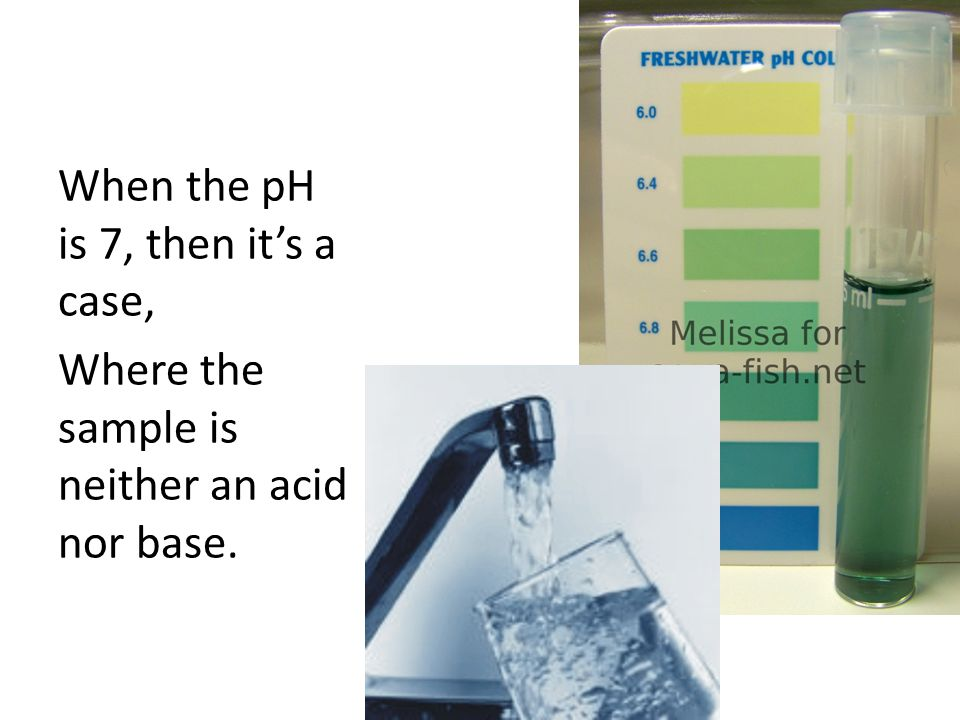 When the pH is 7, then it's a case, Where the sample is neither an acid nor base.