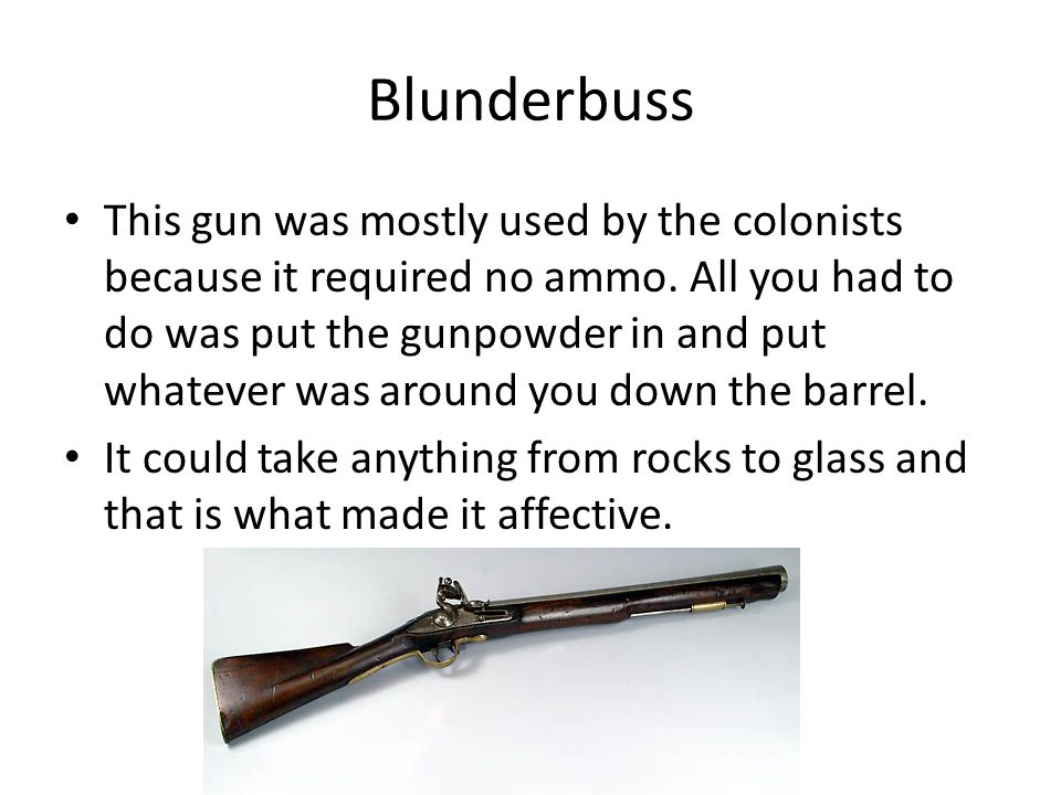 Blunderbuss This gun was mostly used by the colonists because it required no ammo.