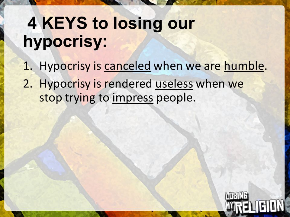 4 KEYS to losing our hypocrisy: 1.Hypocrisy is canceled when we are humble. 2.Hypocrisy is rendered useless when we stop trying to impress people.