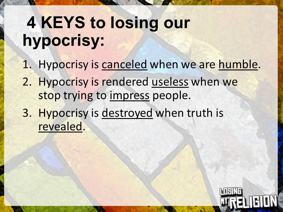 4 KEYS to losing our hypocrisy: 1.Hypocrisy is canceled when we are humble. 2.Hypocrisy is rendered useless when we stop trying to impress people. 3.H