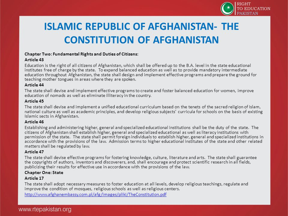 ISLAMIC REPUBLIC OF AFGHANISTAN- THE CONSTITUTION OF AFGHANISTAN Chapter Two: Fundamental Rights and Duties of Citizens: Article 43 Education is the right of all citizens of Afghanistan, which shall be offered up to the B.A.