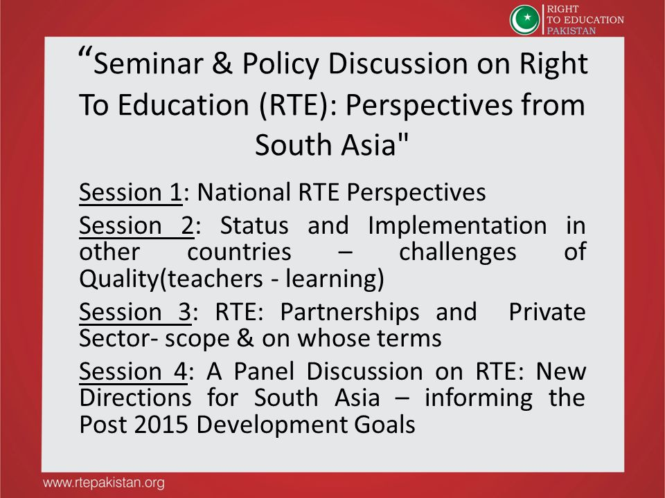 Seminar & Policy Discussion on Right To Education (RTE): Perspectives from South Asia Session 1: National RTE Perspectives Session 2: Status and Implementation in other countries – challenges of Quality(teachers - learning) Session 3: RTE: Partnerships and Private Sector- scope & on whose terms Session 4: A Panel Discussion on RTE: New Directions for South Asia – informing the Post 2015 Development Goals