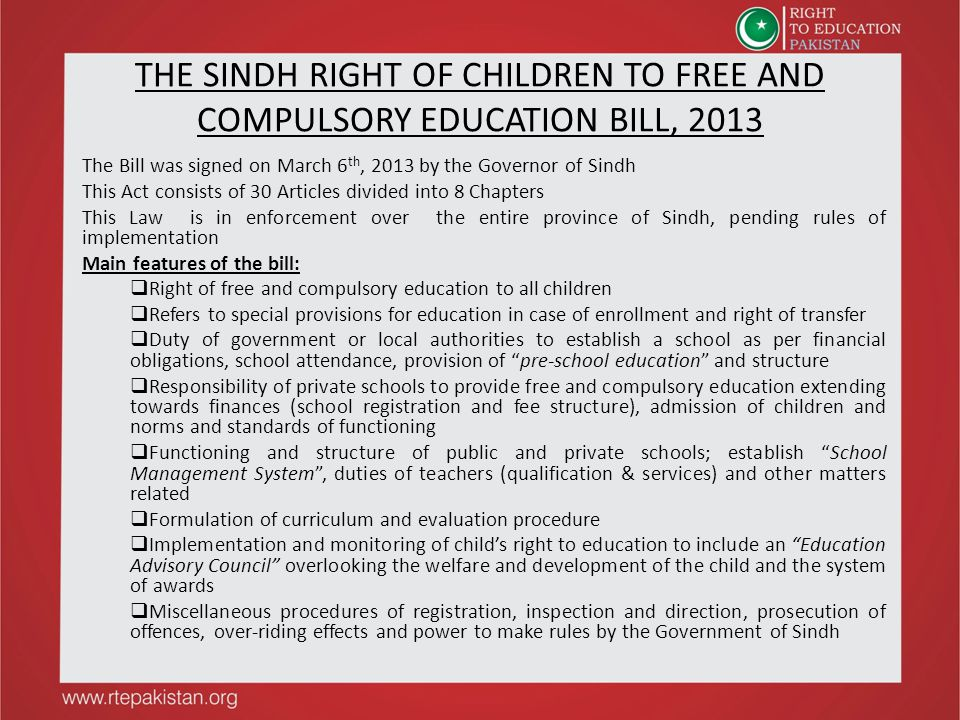 THE SINDH RIGHT OF CHILDREN TO FREE AND COMPULSORY EDUCATION BILL, 2013 The Bill was signed on March 6 th, 2013 by the Governor of Sindh This Act cons
