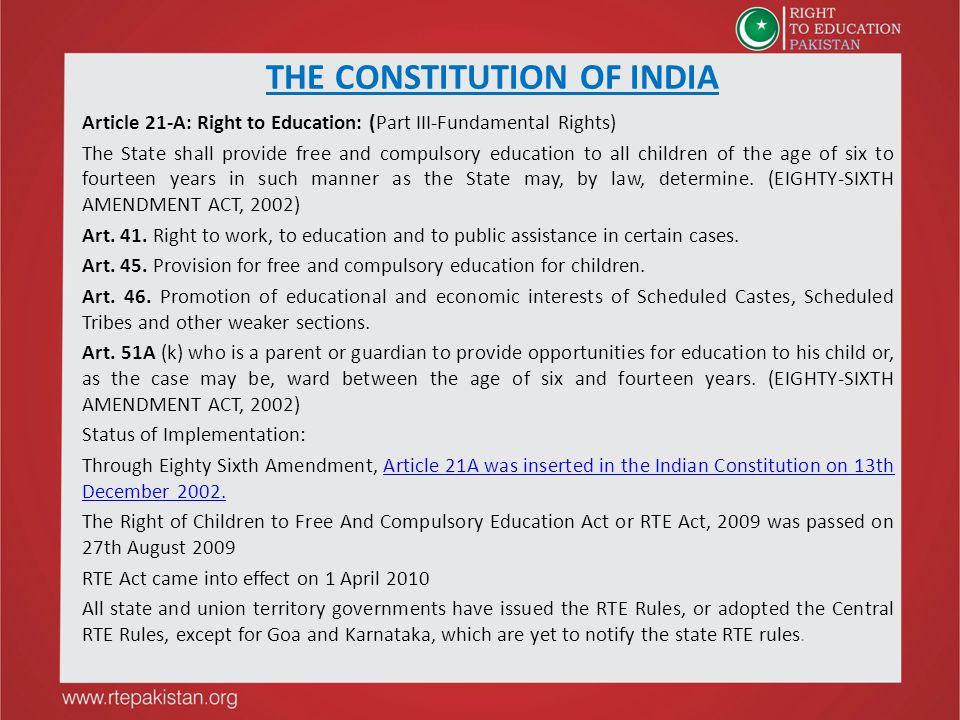 THE CONSTITUTION OF INDIA Article 21-A: Right to Education: (Part III-Fundamental Rights) The State shall provide free and compulsory education to all children of the age of six to fourteen years in such manner as the State may, by law, determine.