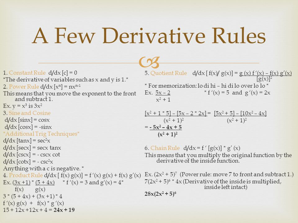  A Few Derivative Rules 1. Constant Rule d / dx [c] = 0 *The derivative of variables such as x and y is 1.* 2. Power Rule d / dx [x n ] = nx n-1 This