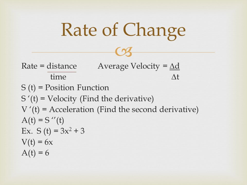  Rate = distance Average Velocity = ∆d time ∆t S (t) = Position Function S '(t) = Velocity (Find the derivative) V '(t) = Acceleration (Find the seco