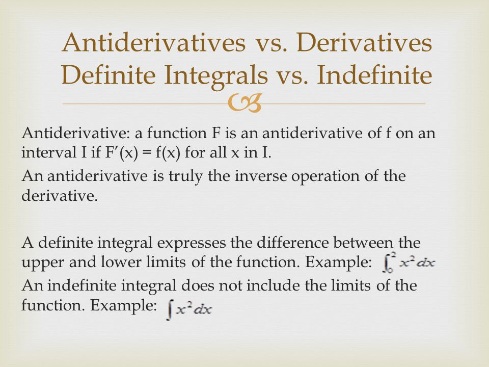  Antiderivative: a function F is an antiderivative of f on an interval I if F'(x) = f(x) for all x in I.