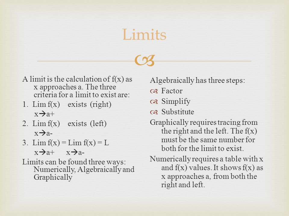  Limits A limit is the calculation of f(x) as x approaches a. The three criteria for a limit to exist are: 1. Lim f(x) exists (right) x  a+ 2. Lim f