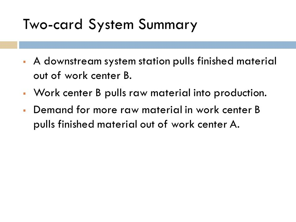 Two-card System Summary  A downstream system station pulls finished material out of work center B.  Work center B pulls raw material into production