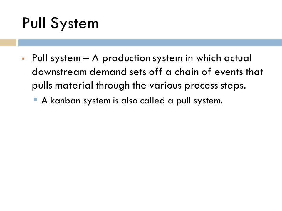 Pull System  Pull system – A production system in which actual downstream demand sets off a chain of events that pulls material through the various p