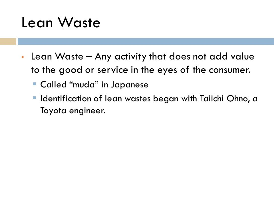 "Lean Waste  Lean Waste – Any activity that does not add value to the good or service in the eyes of the consumer.  Called ""muda"" in Japanese  Ident"