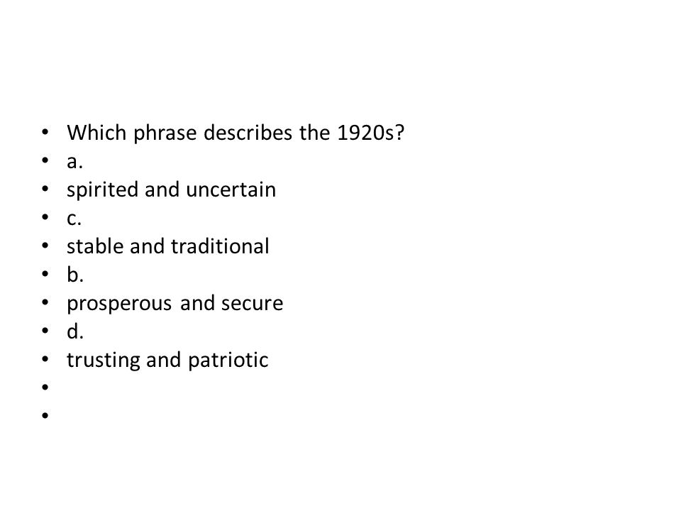 Which phrase describes the 1920s? a. spirited and uncertain c. stable and traditional b. prosperous and secure d. trusting and patriotic