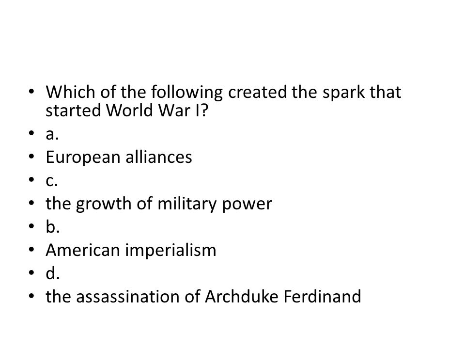 Which of the following created the spark that started World War I? a. European alliances c. the growth of military power b. American imperialism d. th