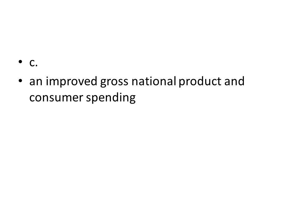 c. an improved gross national product and consumer spending
