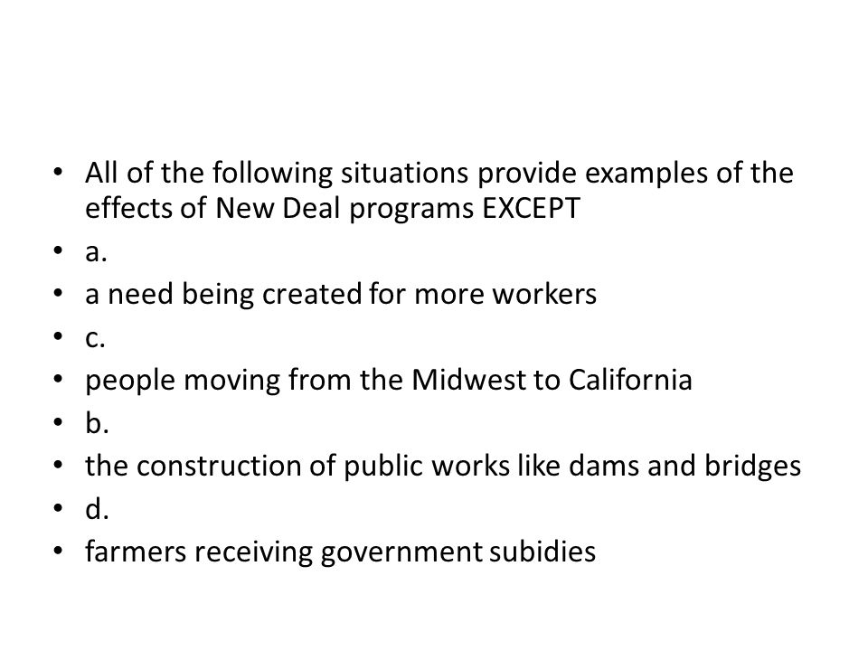 All of the following situations provide examples of the effects of New Deal programs EXCEPT a. a need being created for more workers c. people moving