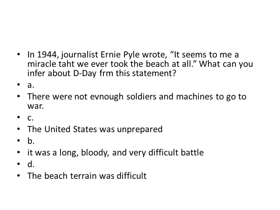 """In 1944, journalist Ernie Pyle wrote, """"It seems to me a miracle taht we ever took the beach at all."""" What can you infer about D-Day frm this statement"""
