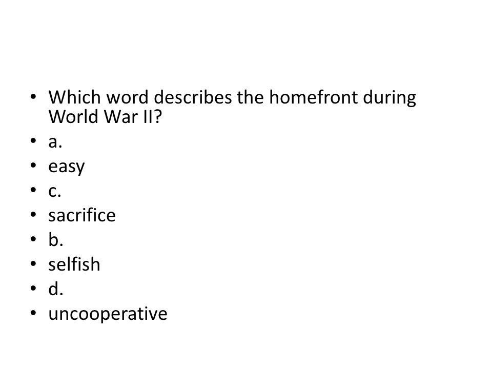 Which word describes the homefront during World War II? a. easy c. sacrifice b. selfish d. uncooperative