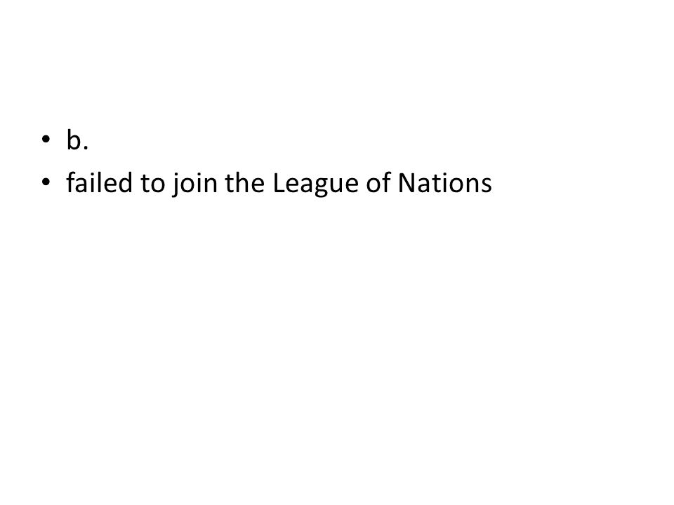 b. failed to join the League of Nations