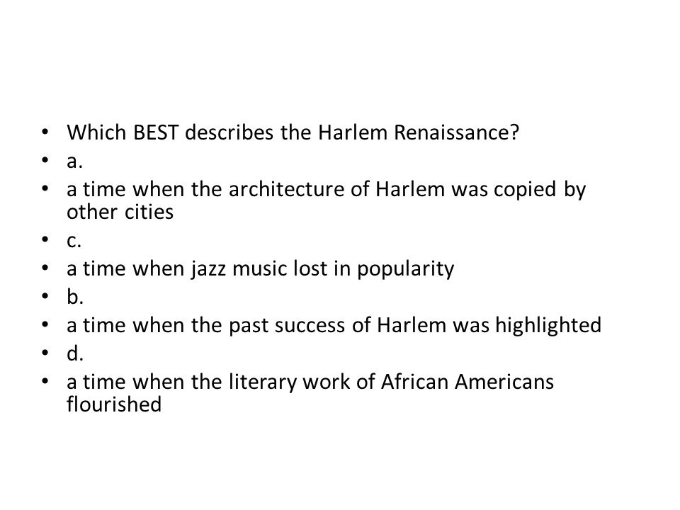 Which BEST describes the Harlem Renaissance? a. a time when the architecture of Harlem was copied by other cities c. a time when jazz music lost in po
