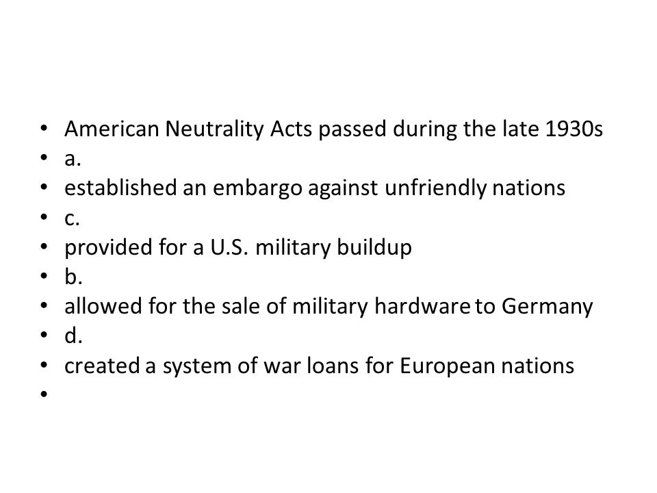 American Neutrality Acts passed during the late 1930s a. established an embargo against unfriendly nations c. provided for a U.S. military buildup b.
