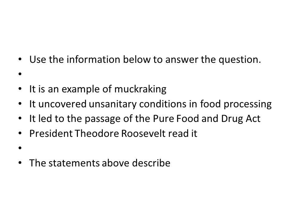 Use the information below to answer the question. It is an example of muckraking It uncovered unsanitary conditions in food processing It led to the p