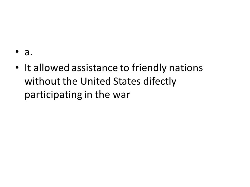 a. It allowed assistance to friendly nations without the United States difectly participating in the war