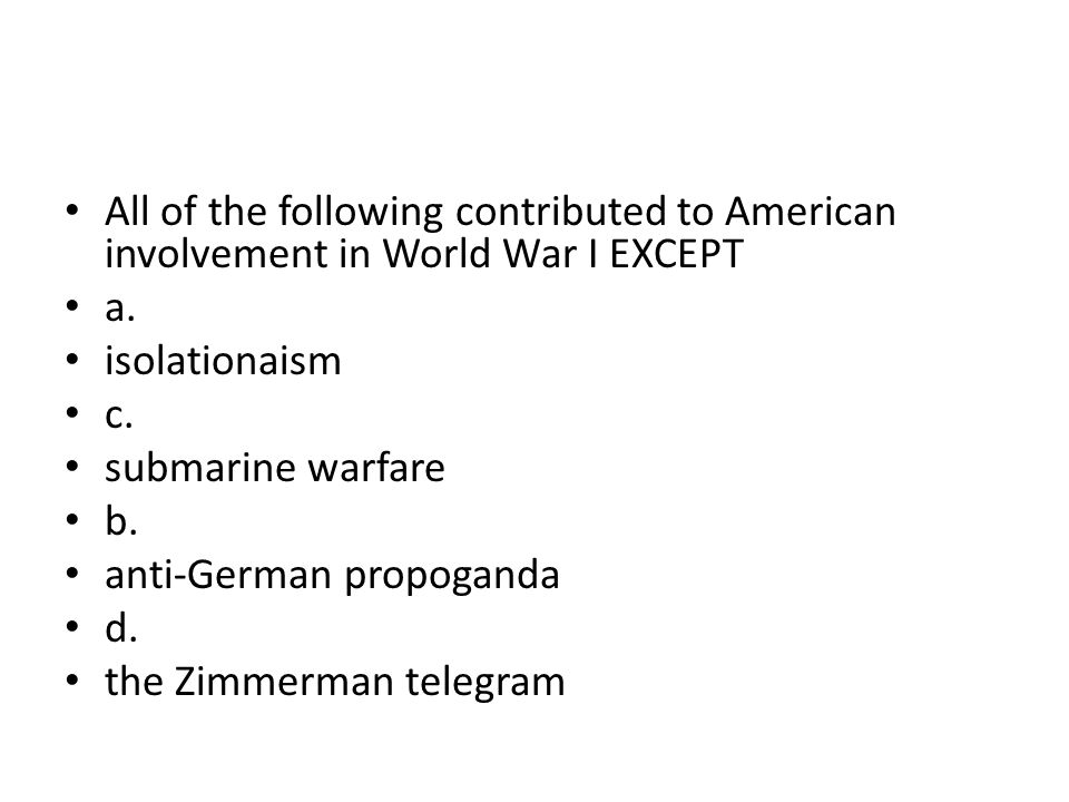 All of the following contributed to American involvement in World War I EXCEPT a. isolationaism c. submarine warfare b. anti-German propoganda d. the