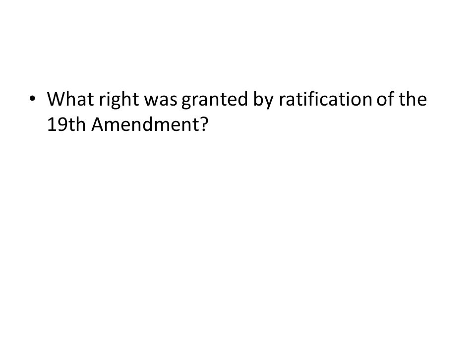 What right was granted by ratification of the 19th Amendment?