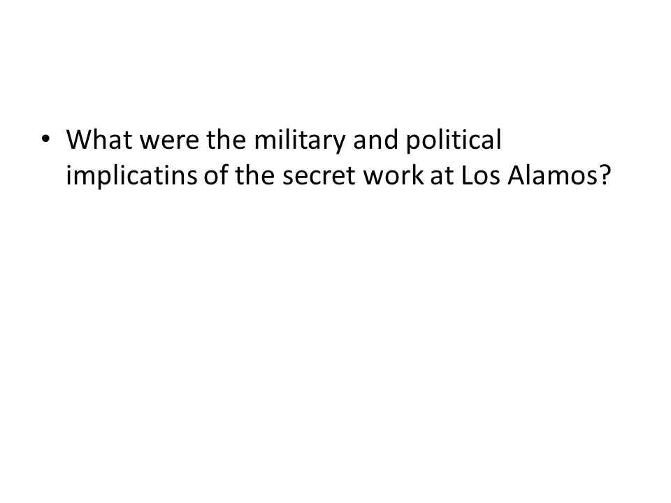 What were the military and political implicatins of the secret work at Los Alamos?