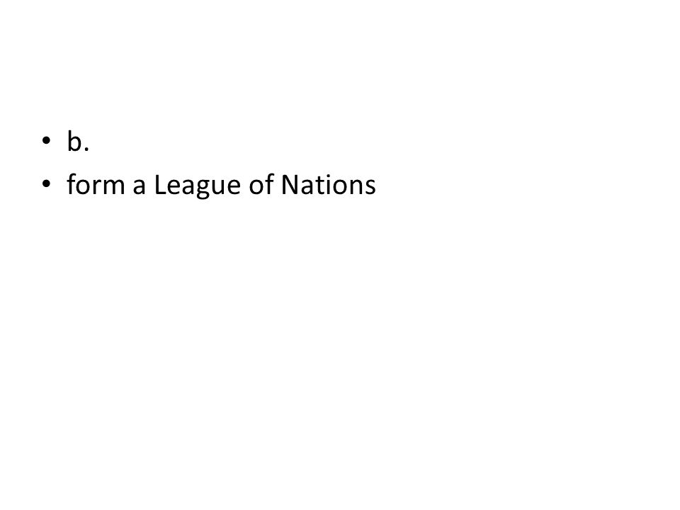 b. form a League of Nations