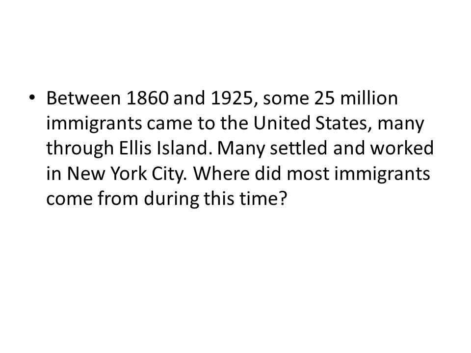 Between 1860 and 1925, some 25 million immigrants came to the United States, many through Ellis Island. Many settled and worked in New York City. Wher