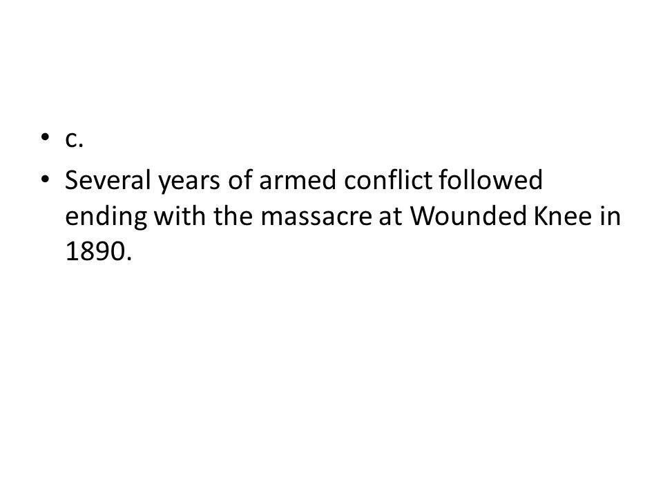 c. Several years of armed conflict followed ending with the massacre at Wounded Knee in 1890.