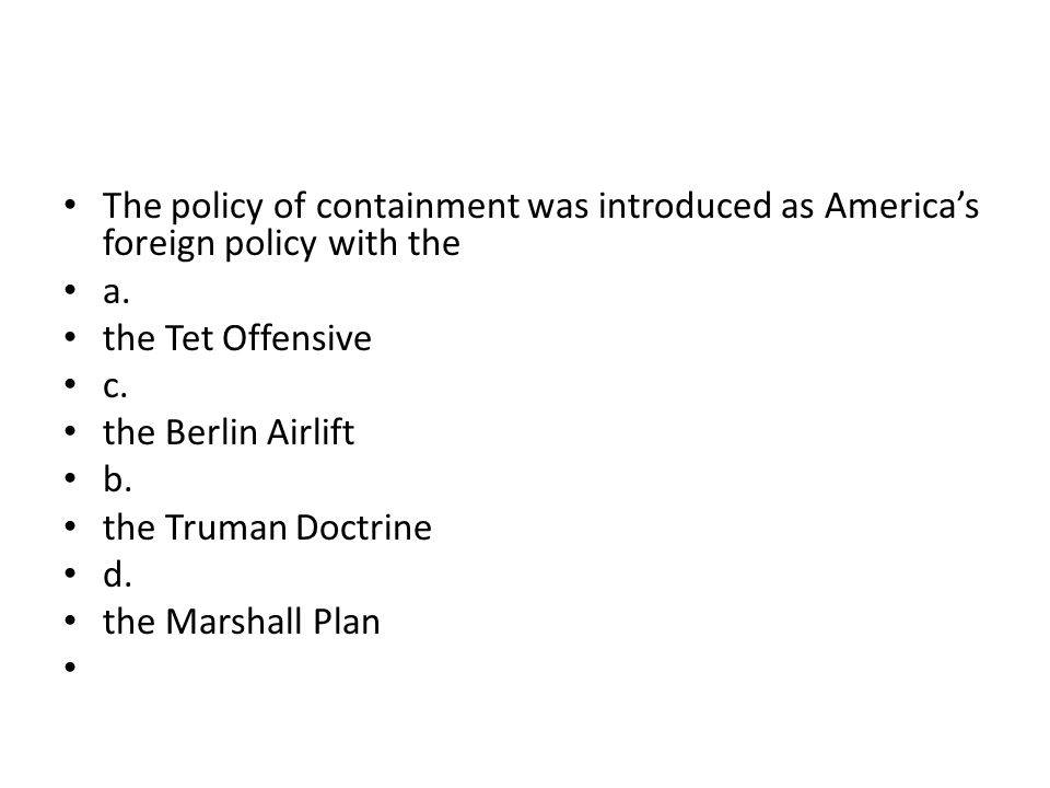 The policy of containment was introduced as America's foreign policy with the a. the Tet Offensive c. the Berlin Airlift b. the Truman Doctrine d. the