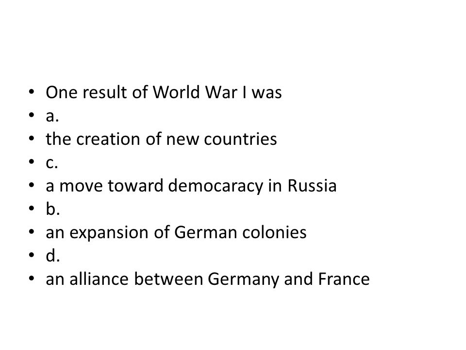 One result of World War I was a. the creation of new countries c. a move toward democaracy in Russia b. an expansion of German colonies d. an alliance
