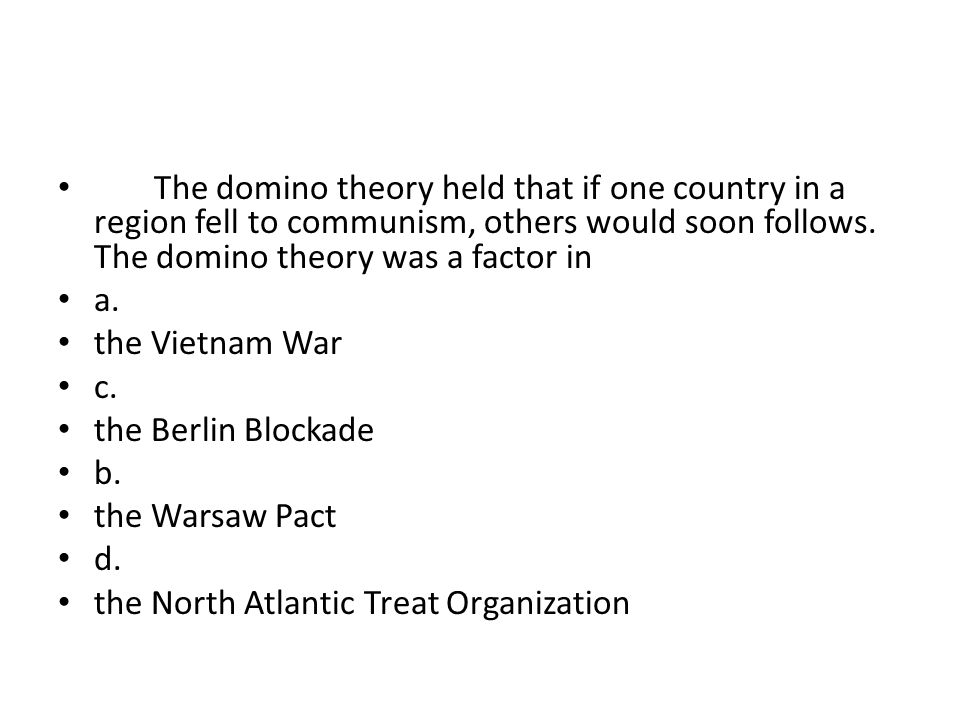 The domino theory held that if one country in a region fell to communism, others would soon follows. The domino theory was a factor in a. the Vietnam