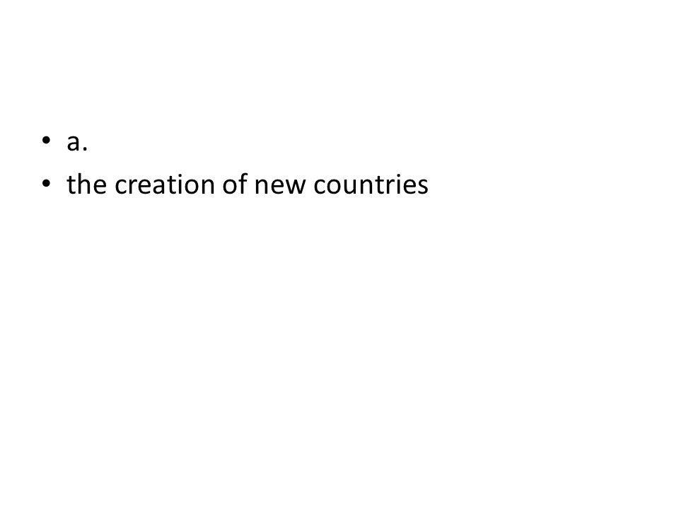 a. the creation of new countries