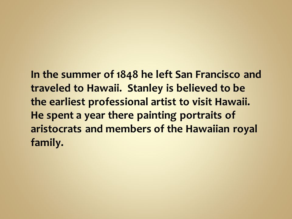 In the summer of 1848 he left San Francisco and traveled to Hawaii. Stanley is believed to be the earliest professional artist to visit Hawaii. He spe