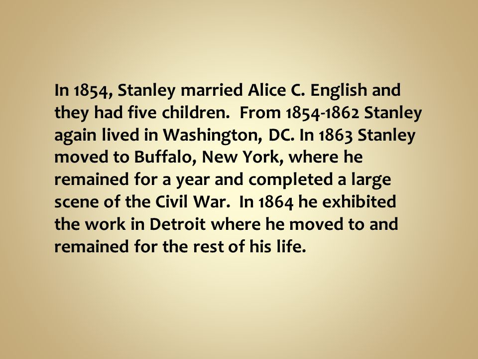 In 1854, Stanley married Alice C. English and they had five children. From 1854-1862 Stanley again lived in Washington, DC. In 1863 Stanley moved to B