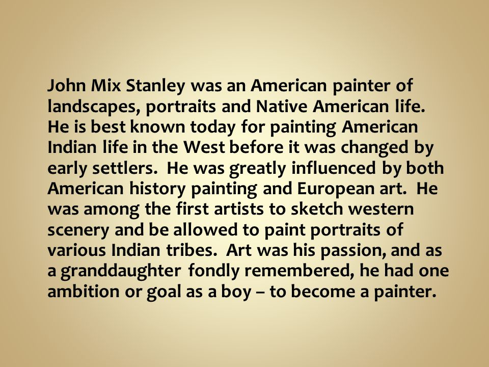 John Mix Stanley was an American painter of landscapes, portraits and Native American life. He is best known today for painting American Indian life i