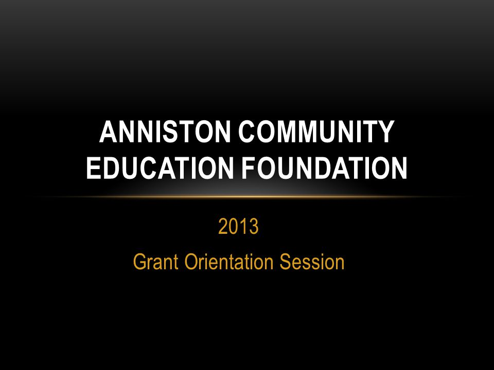 2013 Grant Orientation Session ANNISTON COMMUNITY EDUCATION FOUNDATION